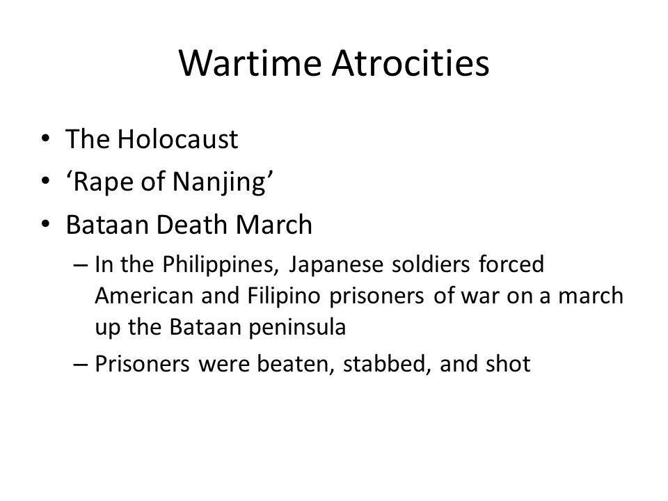 Wartime Atrocities The Holocaust 'Rape of Nanjing' Bataan Death March – In the Philippines, Japanese soldiers forced American and Filipino prisoners o