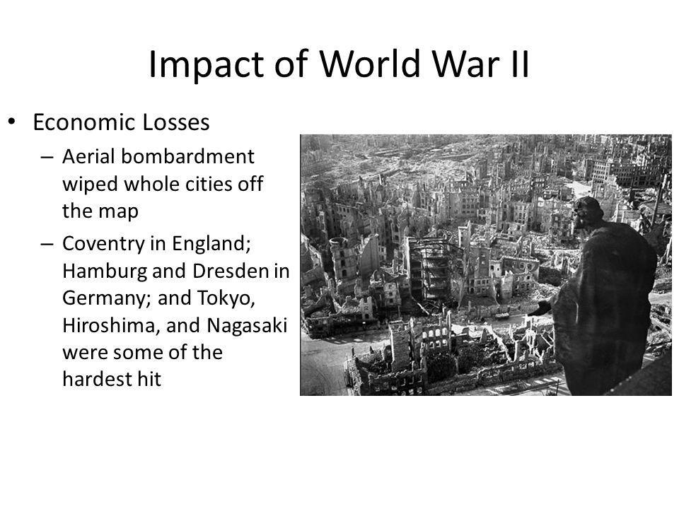 Economic Losses – Aerial bombardment wiped whole cities off the map – Coventry in England; Hamburg and Dresden in Germany; and Tokyo, Hiroshima, and N