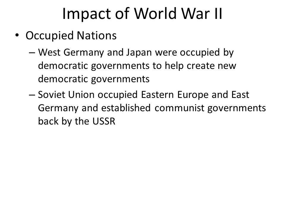 Impact of World War II Occupied Nations – West Germany and Japan were occupied by democratic governments to help create new democratic governments – S