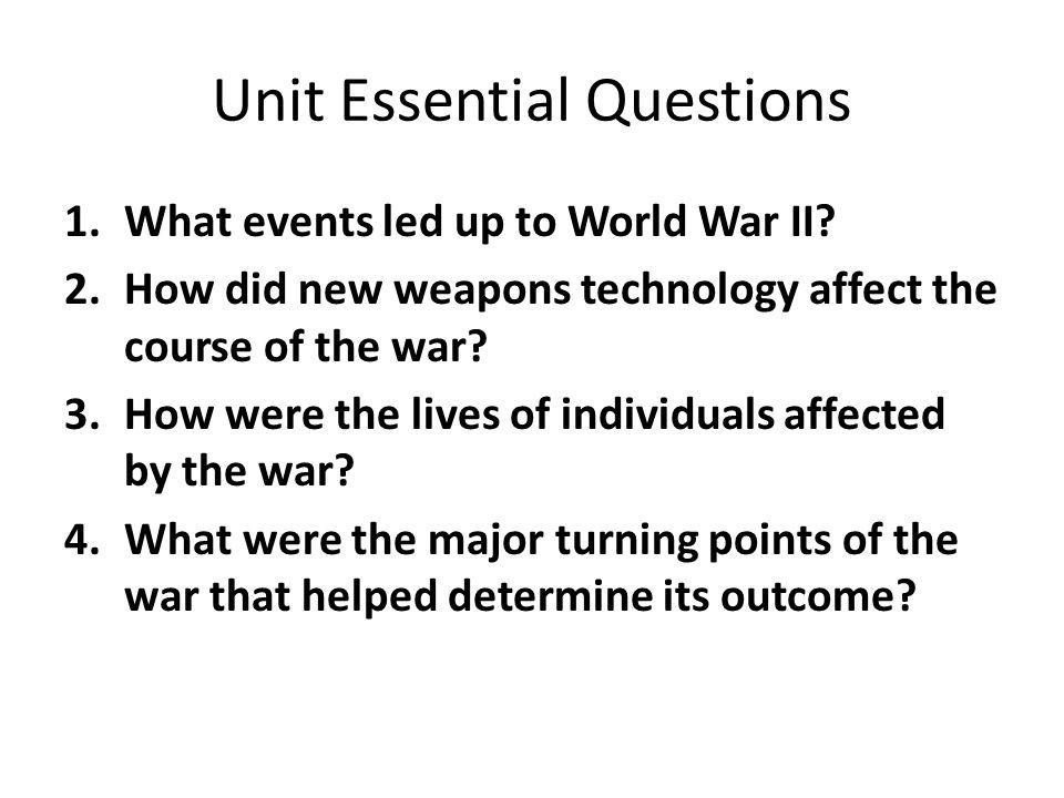 Unit Essential Questions 1.What events led up to World War II? 2.How did new weapons technology affect the course of the war? 3.How were the lives of