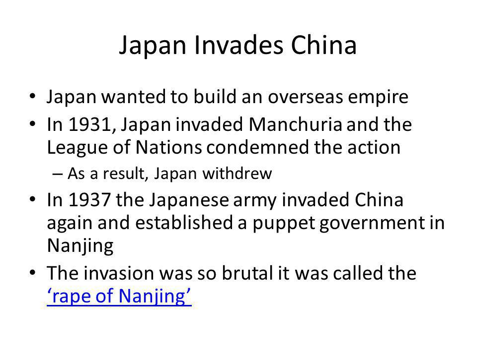 Japan Invades China Japan wanted to build an overseas empire In 1931, Japan invaded Manchuria and the League of Nations condemned the action – As a re