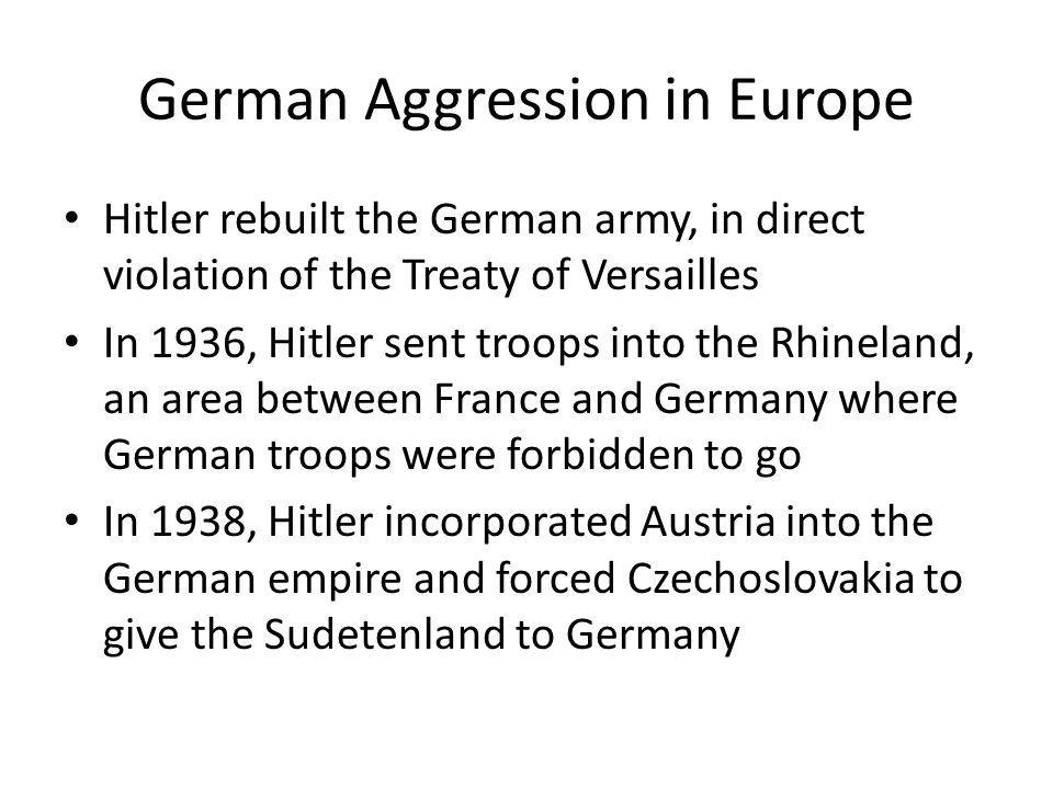 German Aggression in Europe Hitler rebuilt the German army, in direct violation of the Treaty of Versailles In 1936, Hitler sent troops into the Rhine
