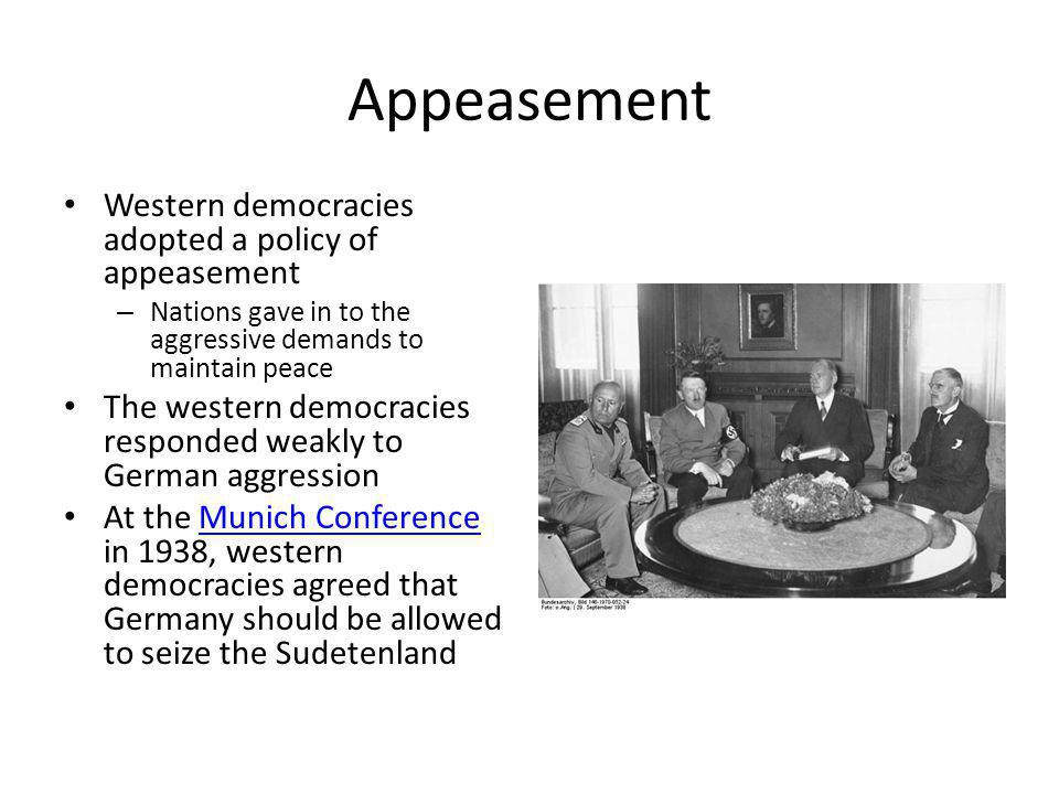 Appeasement Western democracies adopted a policy of appeasement – Nations gave in to the aggressive demands to maintain peace The western democracies