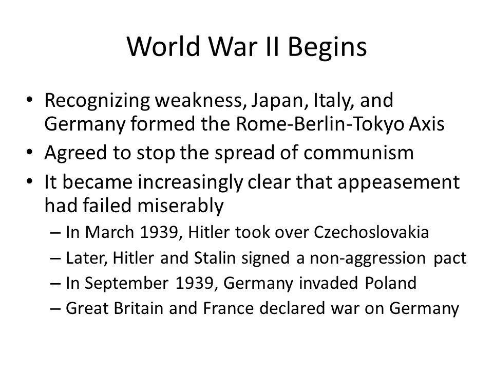 World War II Begins Recognizing weakness, Japan, Italy, and Germany formed the Rome-Berlin-Tokyo Axis Agreed to stop the spread of communism It became