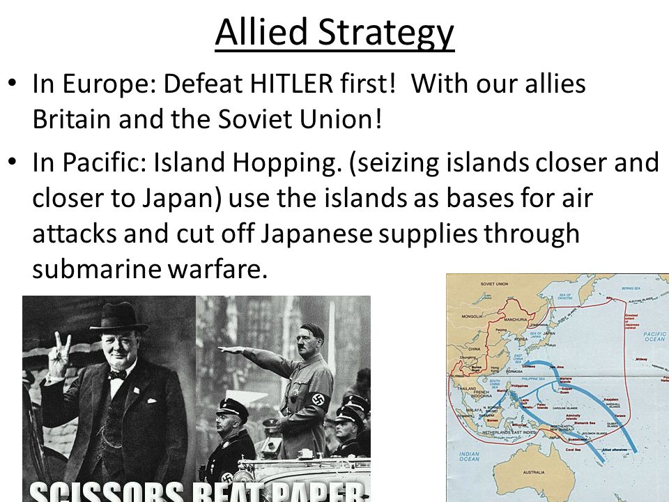 Allied Strategy In Europe: Defeat HITLER first! With our allies Britain and the Soviet Union! In Pacific: Island Hopping. (seizing islands closer and