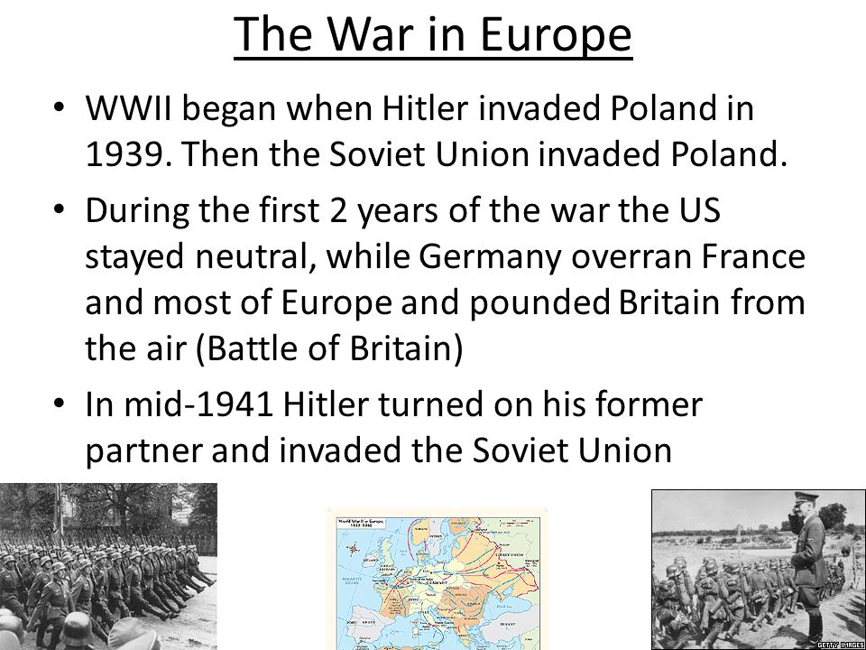 The War in Europe WWII began when Hitler invaded Poland in 1939. Then the Soviet Union invaded Poland. During the first 2 years of the war the US stay