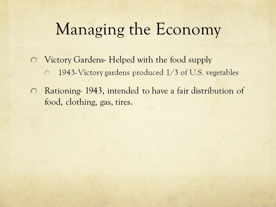 Managing the Economy Victory Gardens- Helped with the food supply 1943- Victory gardens produced 1/3 of U.S.