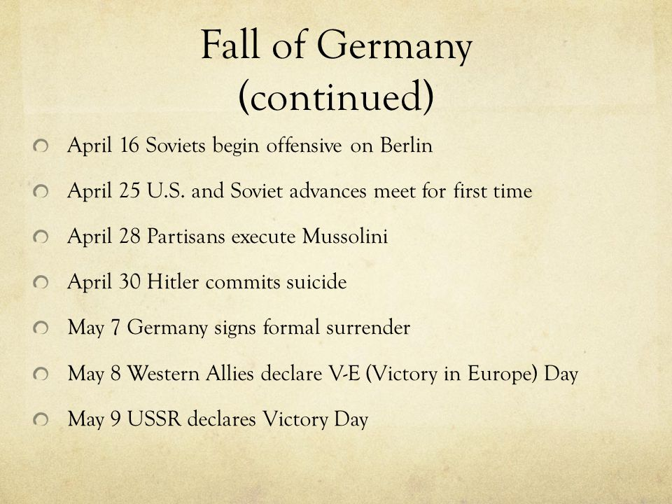 Fall of Germany (continued) April 16 Soviets begin offensive on Berlin April 25 U.S.