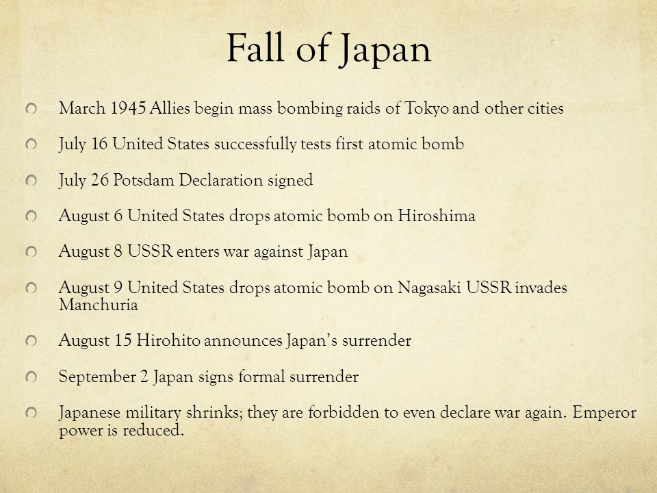 Fall of Japan March 1945 Allies begin mass bombing raids of Tokyo and other cities July 16 United States successfully tests first atomic bomb July 26 Potsdam Declaration signed August 6 United States drops atomic bomb on Hiroshima August 8 USSR enters war against Japan August 9 United States drops atomic bomb on Nagasaki USSR invades Manchuria August 15 Hirohito announces Japan's surrender September 2 Japan signs formal surrender Japanese military shrinks; they are forbidden to even declare war again.