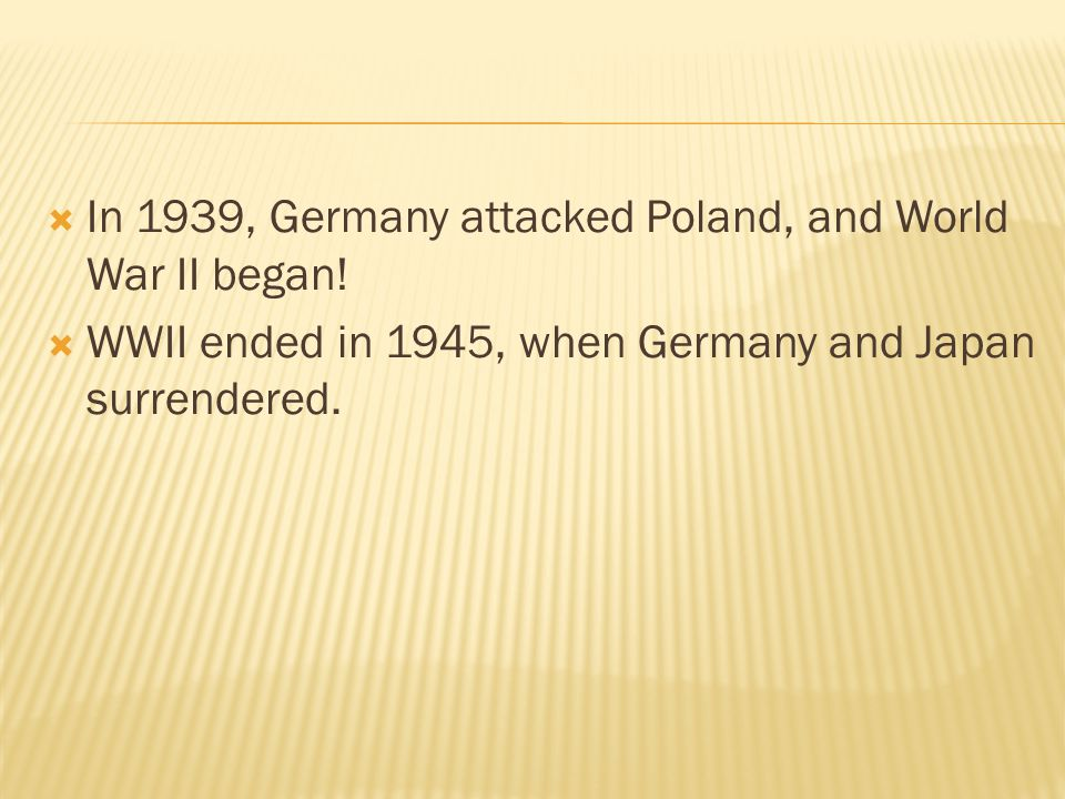  In 1939, Germany attacked Poland, and World War II began!  WWII ended in 1945, when Germany and Japan surrendered.