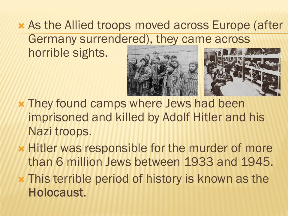  As the Allied troops moved across Europe (after Germany surrendered), they came across horrible sights.  They found camps where Jews had been impri