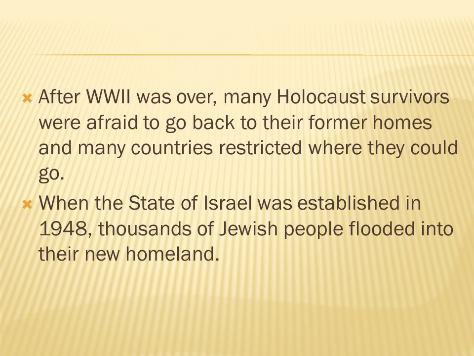  After WWII was over, many Holocaust survivors were afraid to go back to their former homes and many countries restricted where they could go.