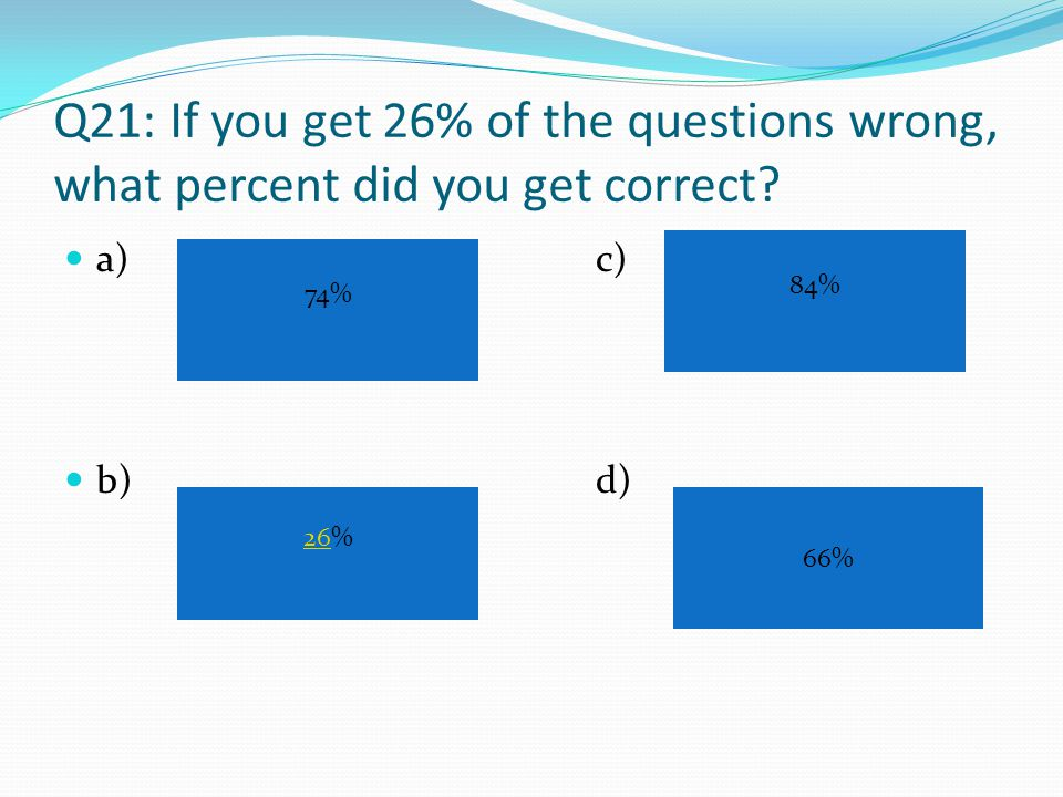Q20: If you get 20 questions correct out of 50,what is your score? a) b) c)d) 20% 50% 30% 40%
