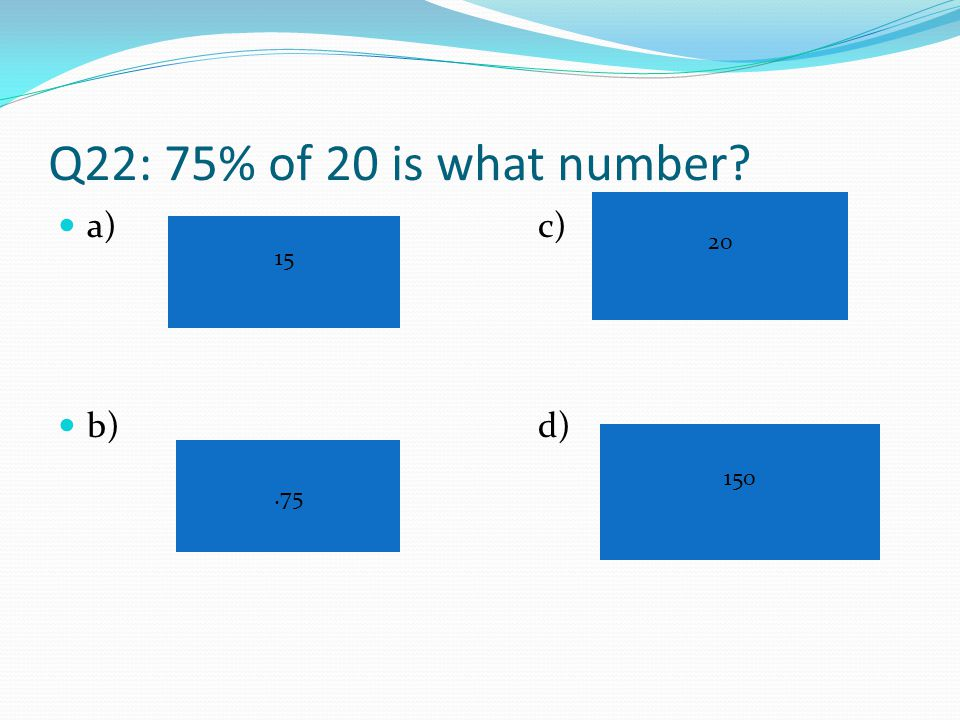 Q21: If you get 26% of the questions wrong, what percent did you get correct? a)c) b)d) 74% 26% 84% 66%