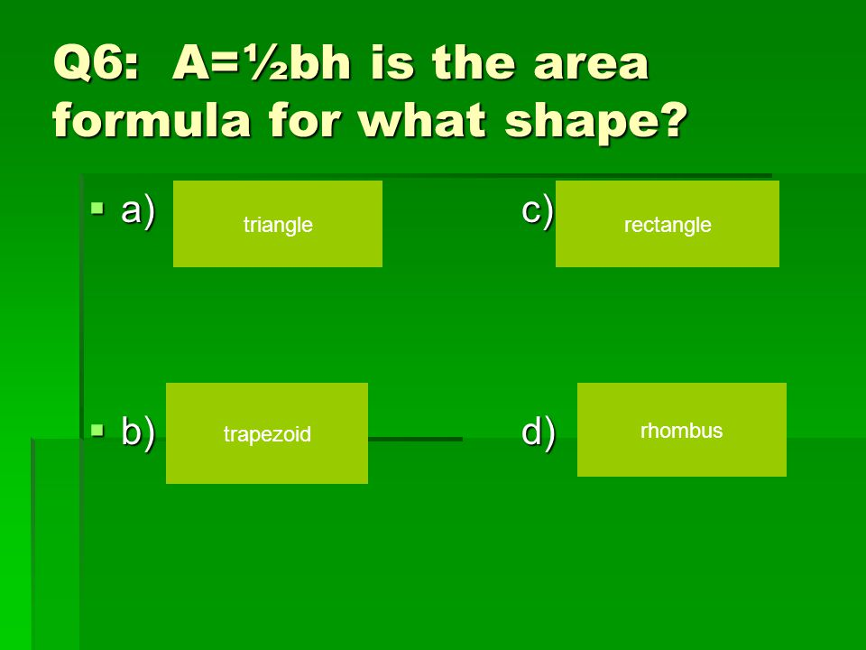 Q6: A=½bh is the area formula for what shape?  a)c)  b)d) triangle trapezoid rectangle rhombus