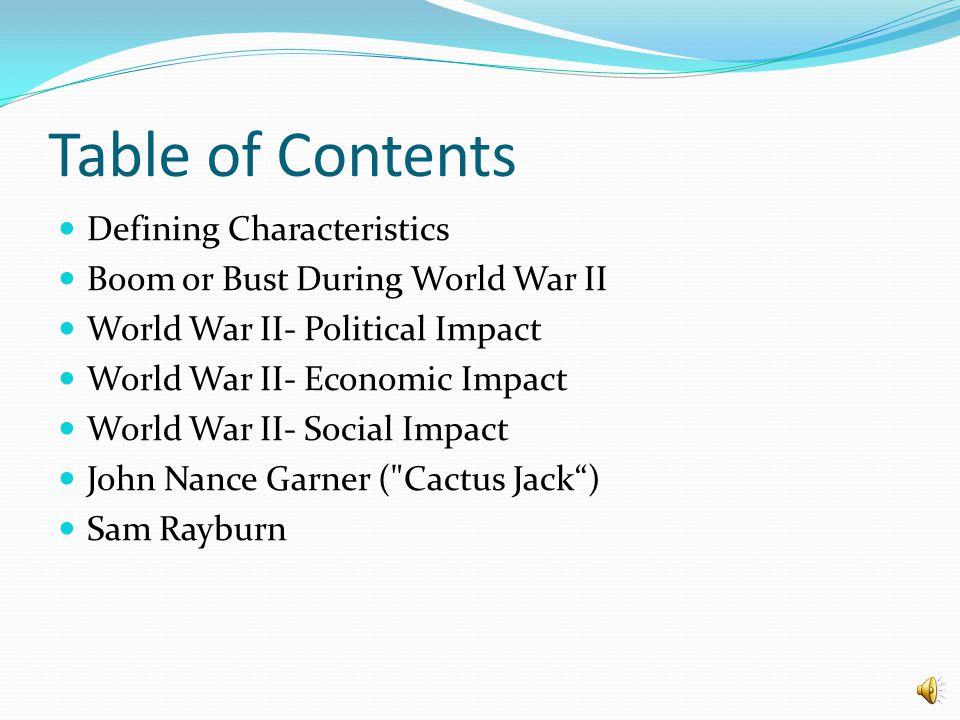Table of Contents Defining Characteristics Boom or Bust During World War II World War II- Political Impact World War II- Economic Impact World War II- Social Impact John Nance Garner ( Cactus Jack ) Sam Rayburn