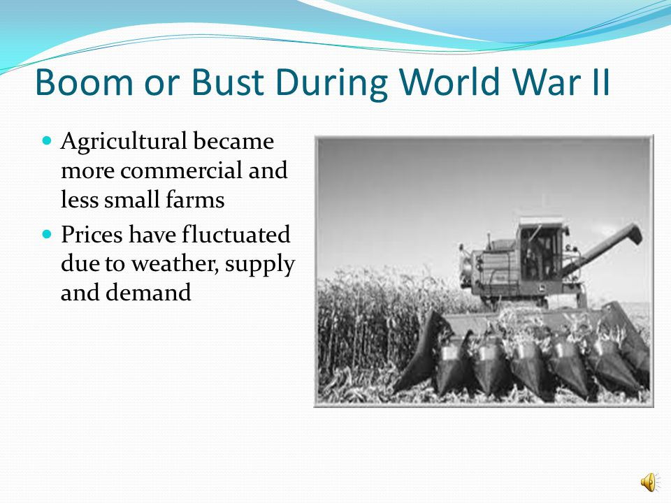 Boom or Bust During World War II Agricultural became more commercial and less small farms Prices have fluctuated due to weather, supply and demand