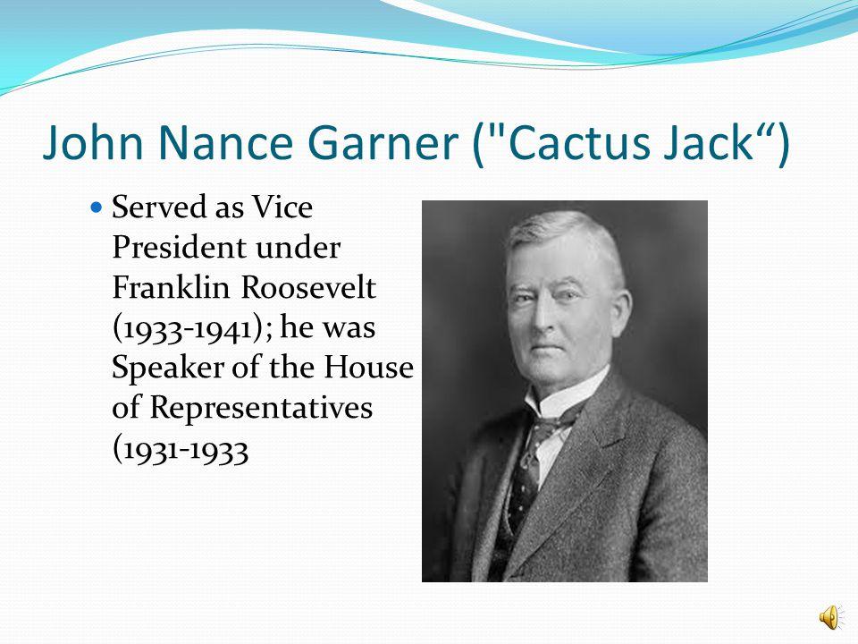 John Nance Garner ( Cactus Jack ) Served as Vice President under Franklin Roosevelt (1933-1941); he was Speaker of the House of Representatives (1931-1933