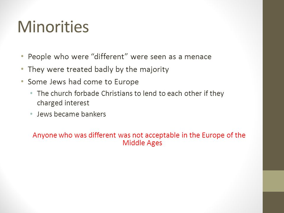Minorities People who were different were seen as a menace They were treated badly by the majority Some Jews had come to Europe The church forbade Christians to lend to each other if they charged interest Jews became bankers Anyone who was different was not acceptable in the Europe of the Middle Ages