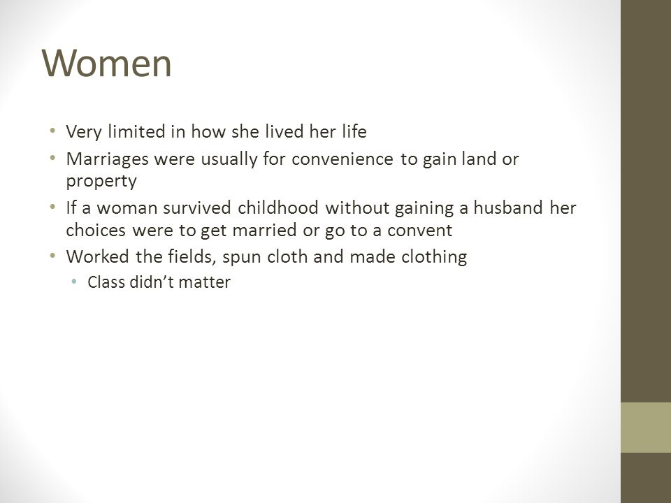 Women Very limited in how she lived her life Marriages were usually for convenience to gain land or property If a woman survived childhood without gaining a husband her choices were to get married or go to a convent Worked the fields, spun cloth and made clothing Class didn't matter