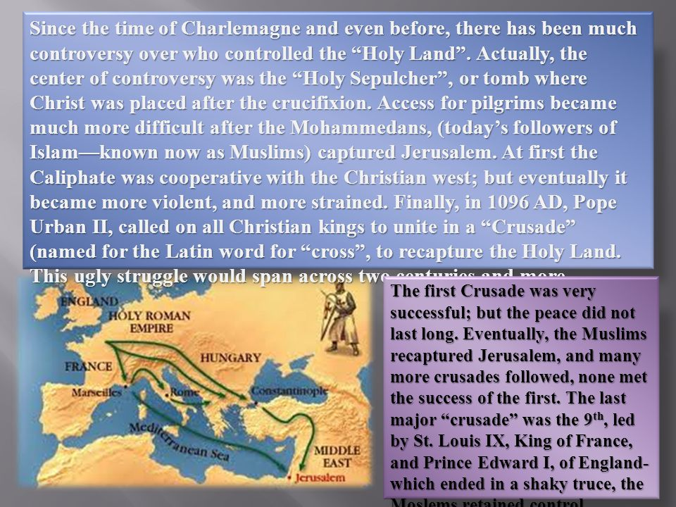 Since the time of Charlemagne and even before, there has been much controversy over who controlled the Holy Land .