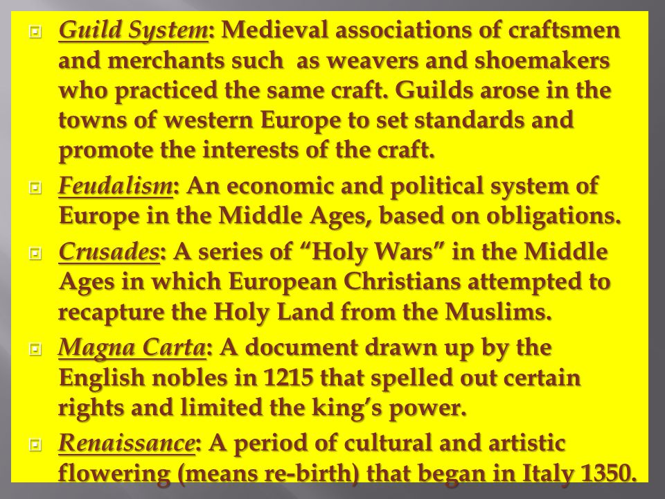  Guild System : Medieval associations of craftsmen and merchants such as weavers and shoemakers who practiced the same craft.