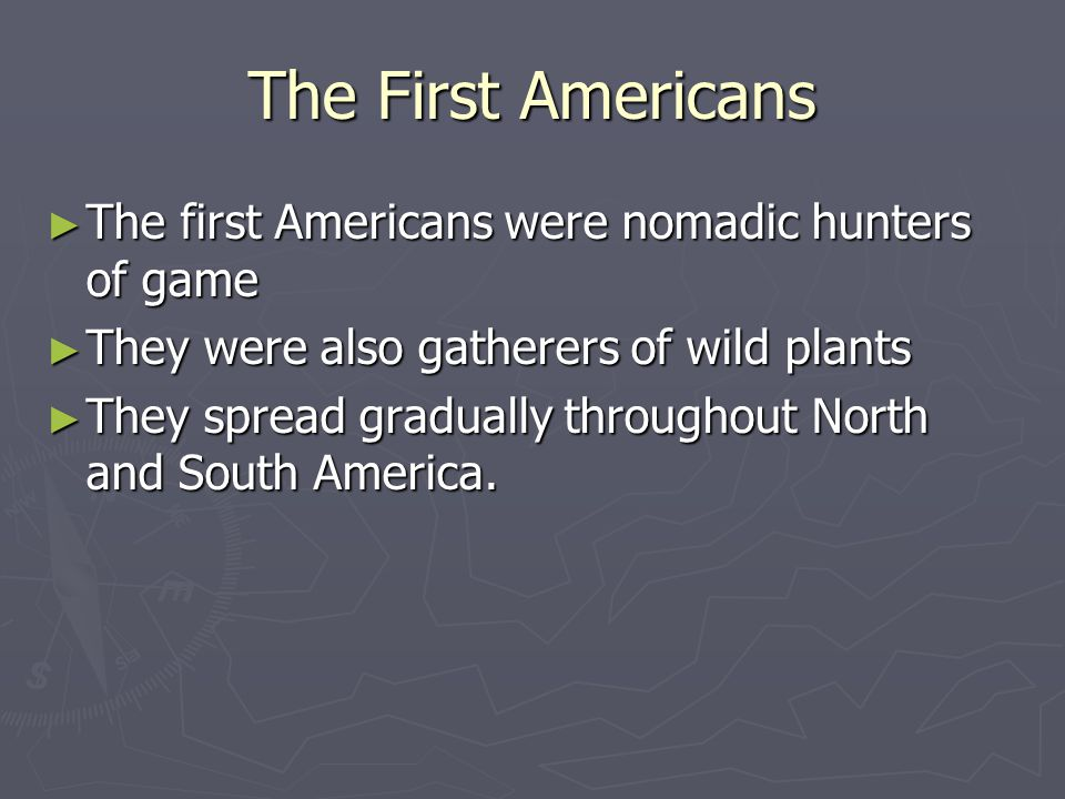 The First Americans ► The first Americans were nomadic hunters of game ► They were also gatherers of wild plants ► They spread gradually throughout No