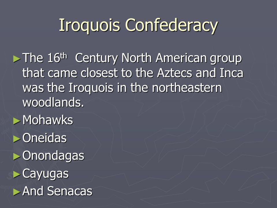Iroquois Confederacy ► The 16 th Century North American group that came closest to the Aztecs and Inca was the Iroquois in the northeastern woodlands.