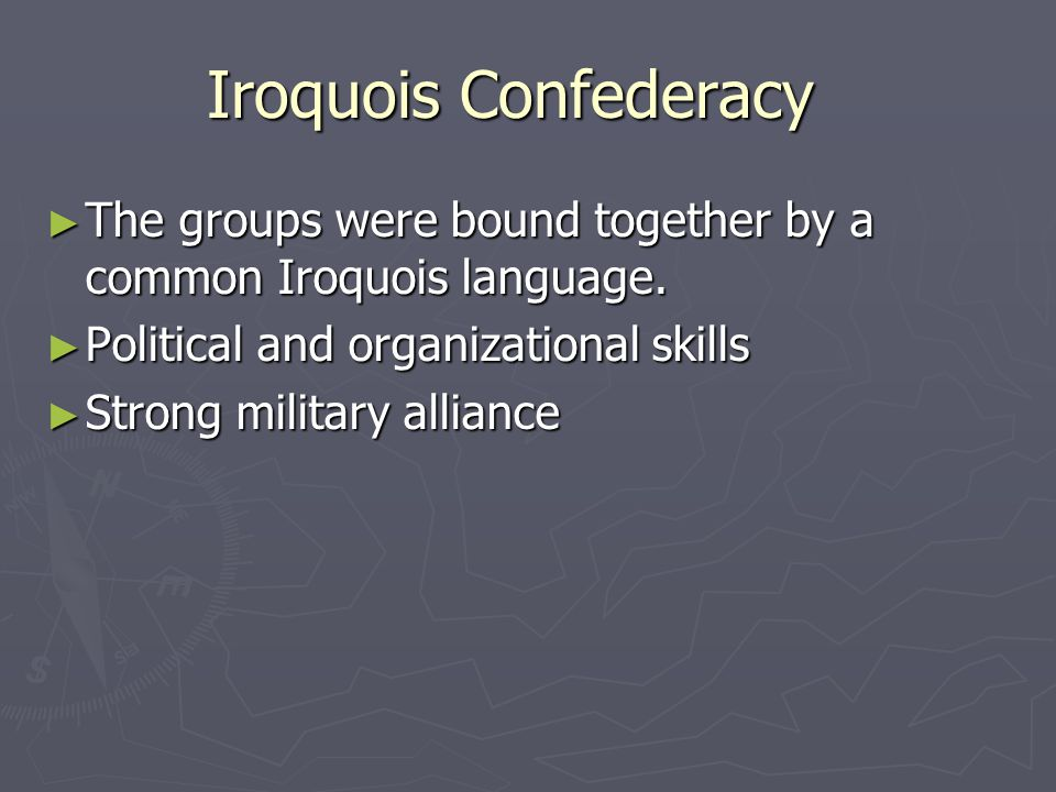 Iroquois Confederacy ► The groups were bound together by a common Iroquois language. ► Political and organizational skills ► Strong military alliance