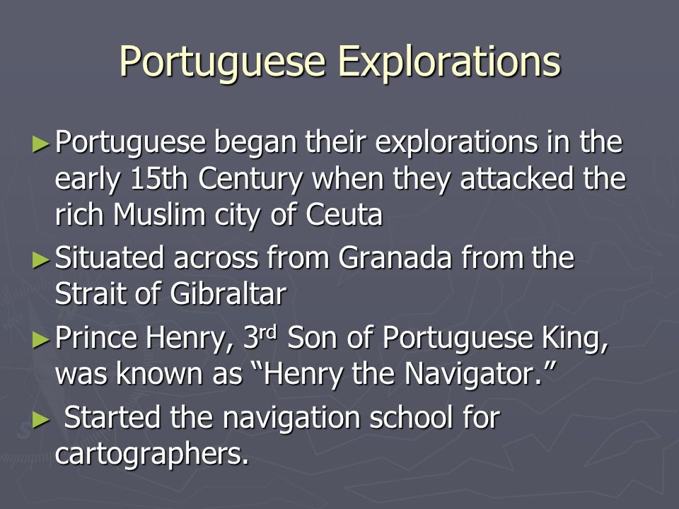 Portuguese Explorations ► Portuguese began their explorations in the early 15th Century when they attacked the rich Muslim city of Ceuta ► Situated ac