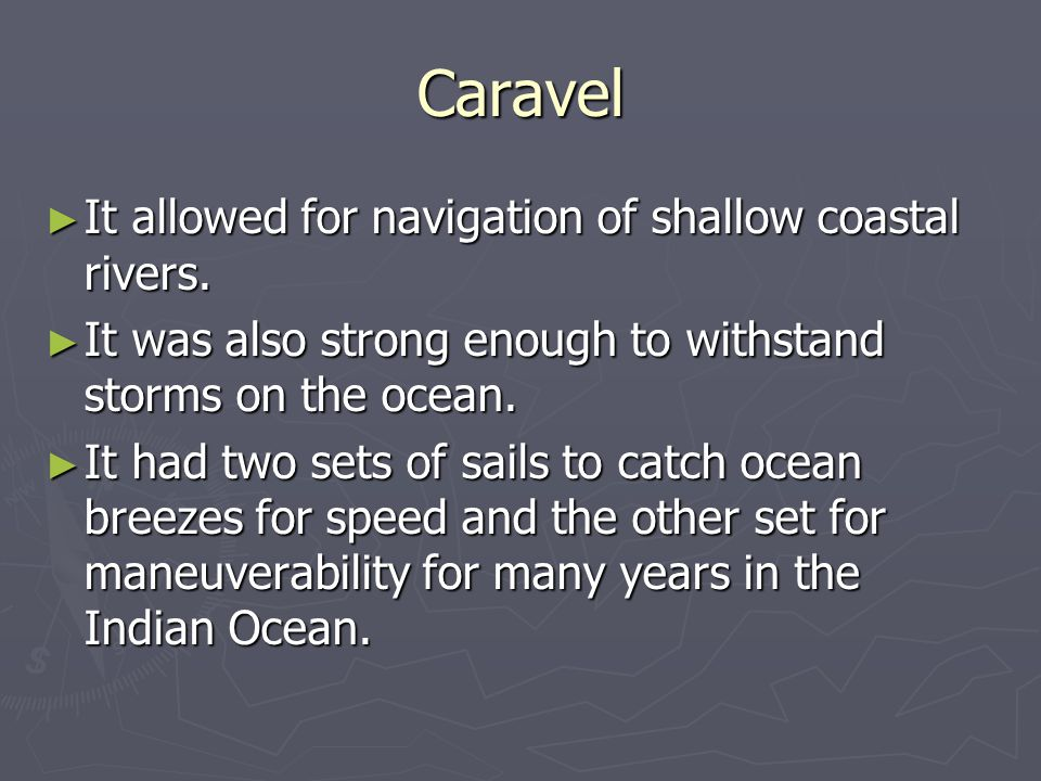 Caravel ► It allowed for navigation of shallow coastal rivers. ► It was also strong enough to withstand storms on the ocean. ► It had two sets of sail