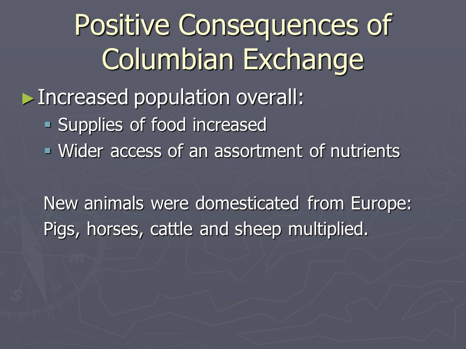 Positive Consequences of Columbian Exchange ► Increased population overall:  Supplies of food increased  Wider access of an assortment of nutrients