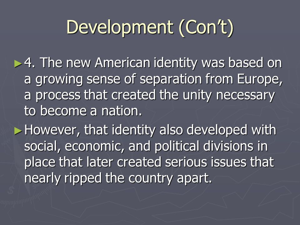 Development (Con't) ► 4. The new American identity was based on a growing sense of separation from Europe, a process that created the unity necessary