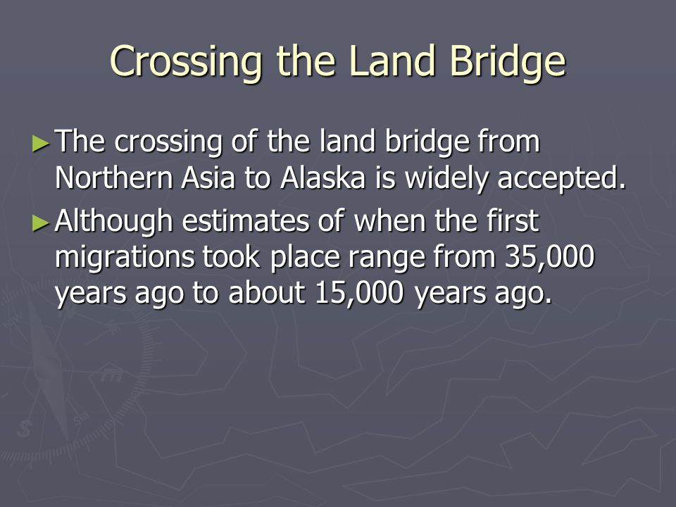 Crossing the Land Bridge ► The crossing of the land bridge from Northern Asia to Alaska is widely accepted. ► Although estimates of when the first mig