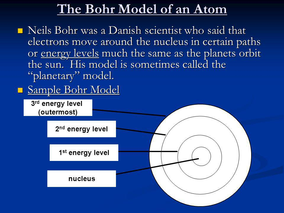 The Bohr Model of an Atom Neils Bohr was a Danish scientist who said that electrons move around the nucleus in certain paths or energy levels much the same as the planets orbit the sun.