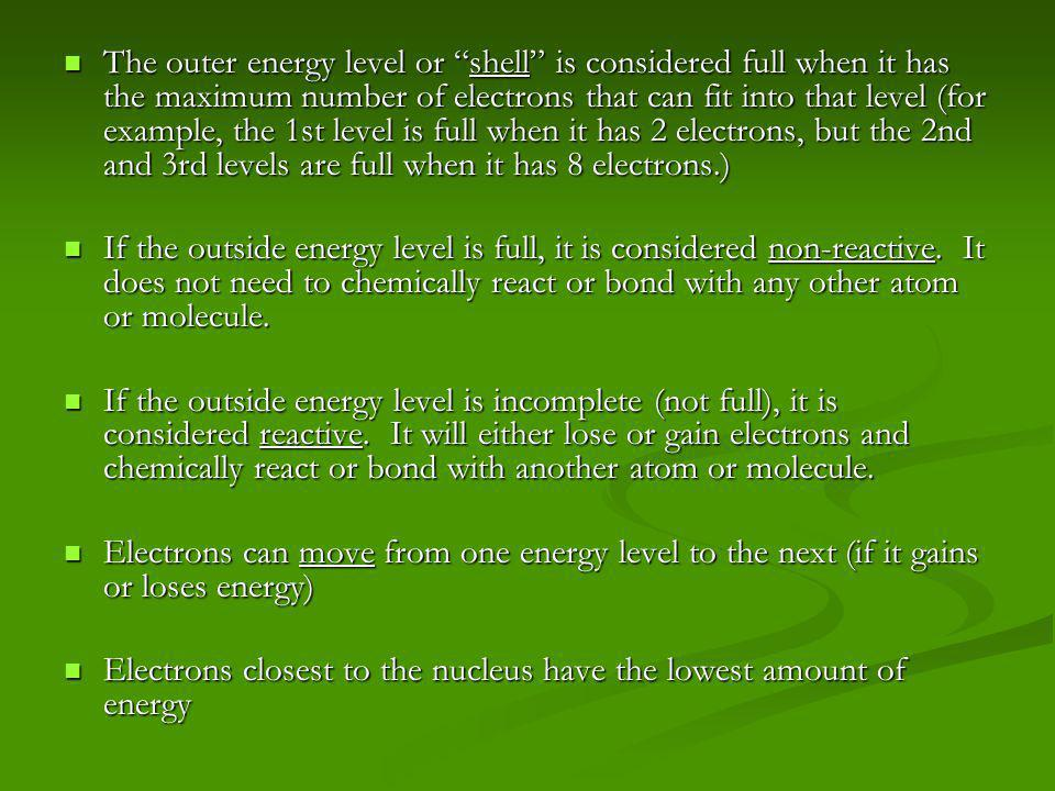 The outer energy level or shell is considered full when it has the maximum number of electrons that can fit into that level (for example, the 1st level is full when it has 2 electrons, but the 2nd and 3rd levels are full when it has 8 electrons.) The outer energy level or shell is considered full when it has the maximum number of electrons that can fit into that level (for example, the 1st level is full when it has 2 electrons, but the 2nd and 3rd levels are full when it has 8 electrons.) If the outside energy level is full, it is considered non-reactive.
