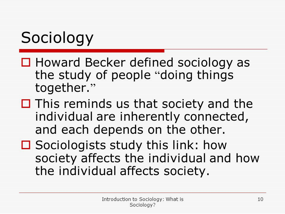 """Introduction to Sociology: What is Sociology? 10 Sociology  Howard Becker defined sociology as the study of people """" doing things together. """"  This"""