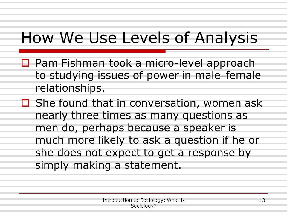 Introduction to Sociology: What is Sociology? 13 How We Use Levels of Analysis  Pam Fishman took a micro-level approach to studying issues of power i