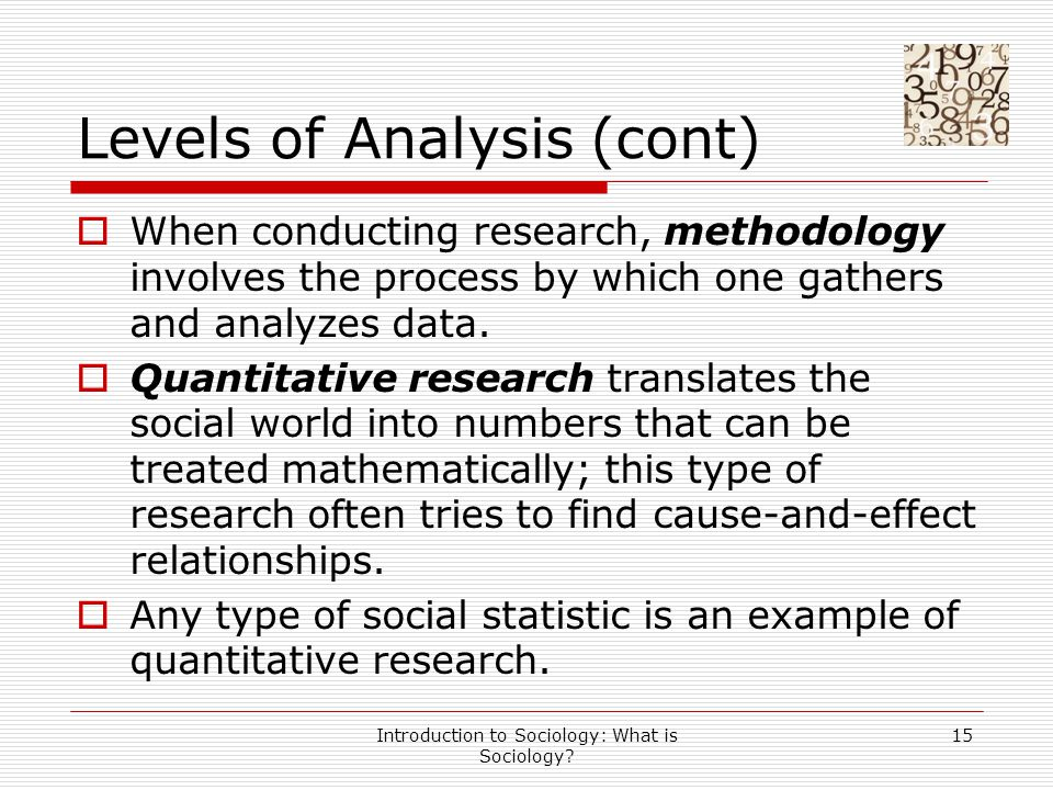 Introduction to Sociology: What is Sociology? 15 Levels of Analysis (cont)  When conducting research, methodology involves the process by which one g