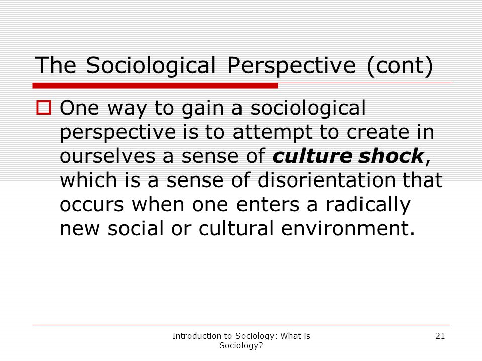 Introduction to Sociology: What is Sociology? 21 The Sociological Perspective (cont)  One way to gain a sociological perspective is to attempt to cre