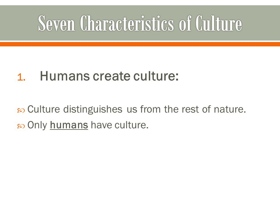 1. Humans create culture:  Culture distinguishes us from the rest of nature.