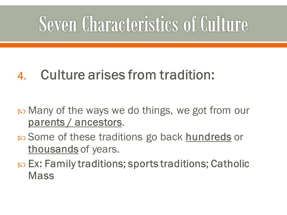 4. Culture arises from tradition:  Many of the ways we do things, we got from our parents / ancestors.  Some of these traditions go back hundreds or