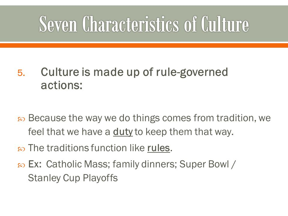 5. Culture is made up of rule-governed actions:  Because the way we do things comes from tradition, we feel that we have a duty to keep them that way