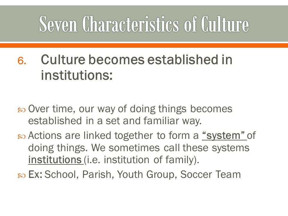 6. Culture becomes established in institutions:  Over time, our way of doing things becomes established in a set and familiar way.  Actions are link