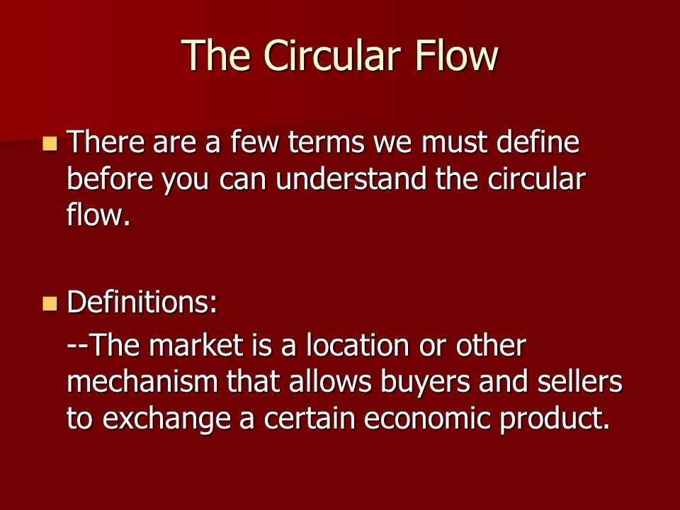 The Circular Flow There are a few terms we must define before you can understand the circular flow. There are a few terms we must define before you ca