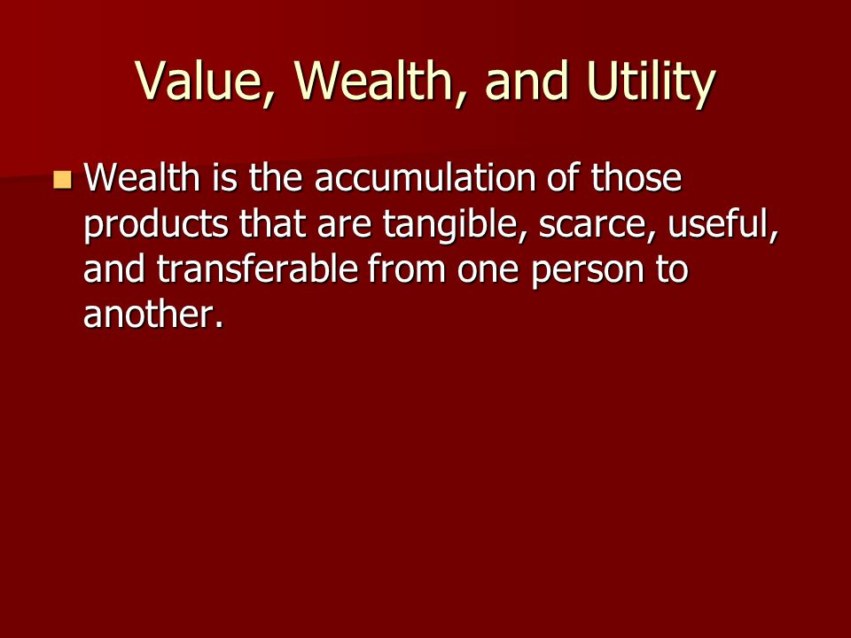 Value, Wealth, and Utility Wealth is the accumulation of those products that are tangible, scarce, useful, and transferable from one person to another