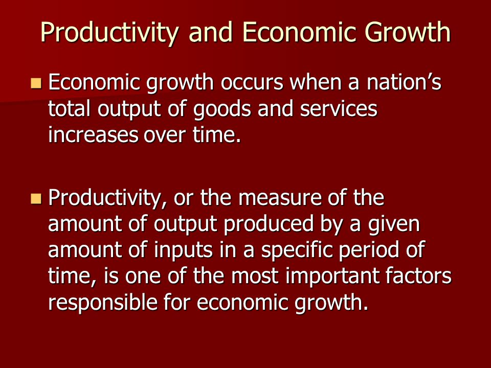 Productivity and Economic Growth Economic growth occurs when a nation's total output of goods and services increases over time. Economic growth occurs
