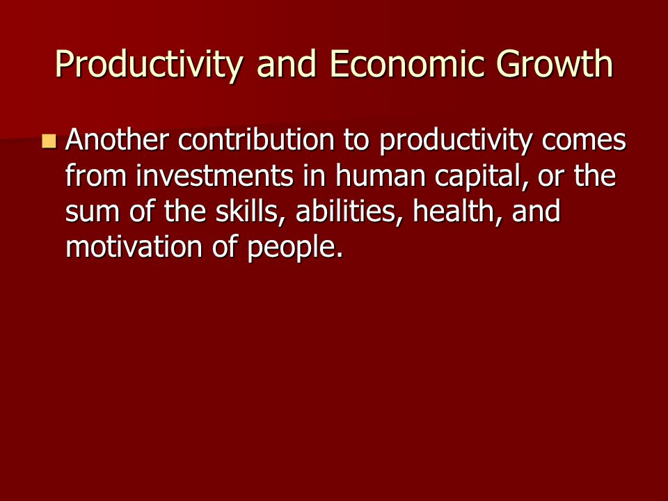 Productivity and Economic Growth Another contribution to productivity comes from investments in human capital, or the sum of the skills, abilities, he