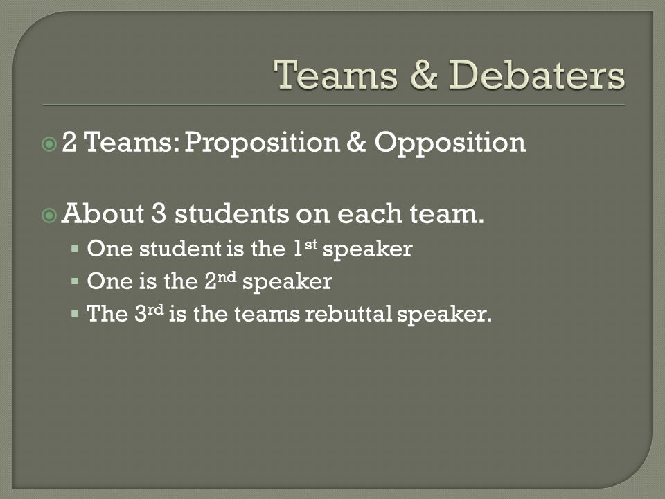  2 Teams: Proposition & Opposition  About 3 students on each team.
