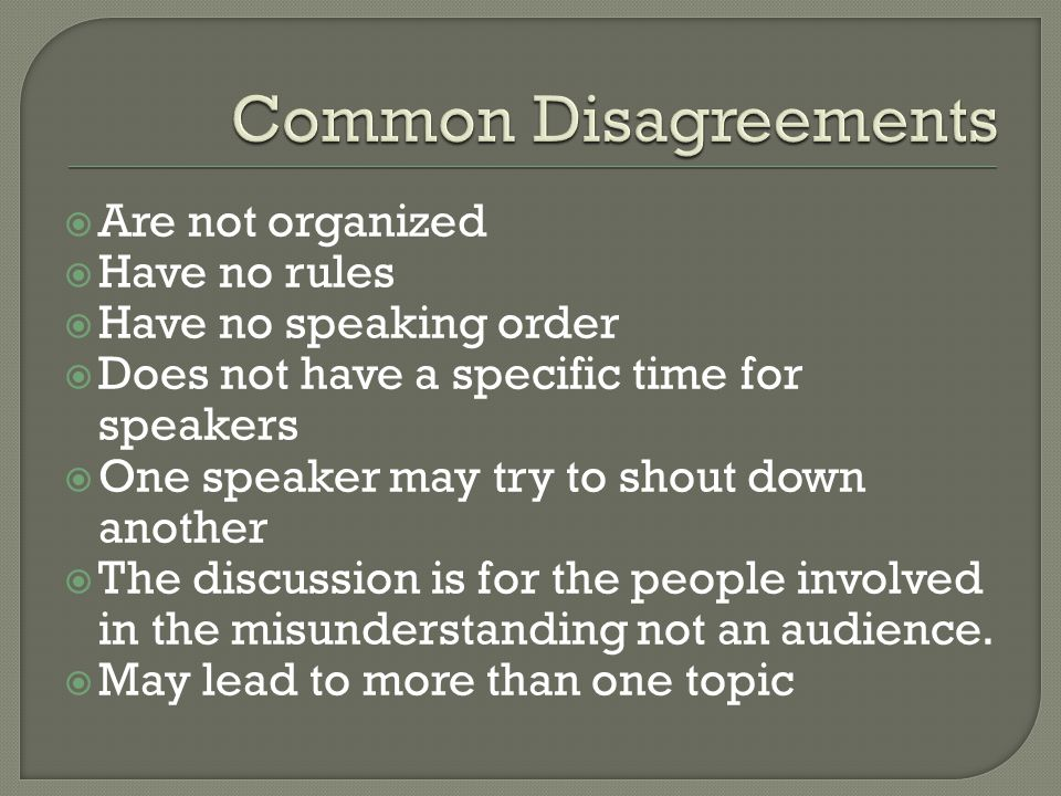  Are not organized  Have no rules  Have no speaking order  Does not have a specific time for speakers  One speaker may try to shout down another  The discussion is for the people involved in the misunderstanding not an audience.